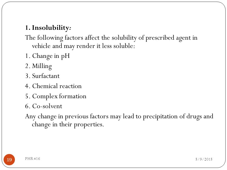 1. Insolubility: The following factors affect the solubility of prescribed agent in vehicle and may render it less soluble: 1. Change in pH 2. Milling