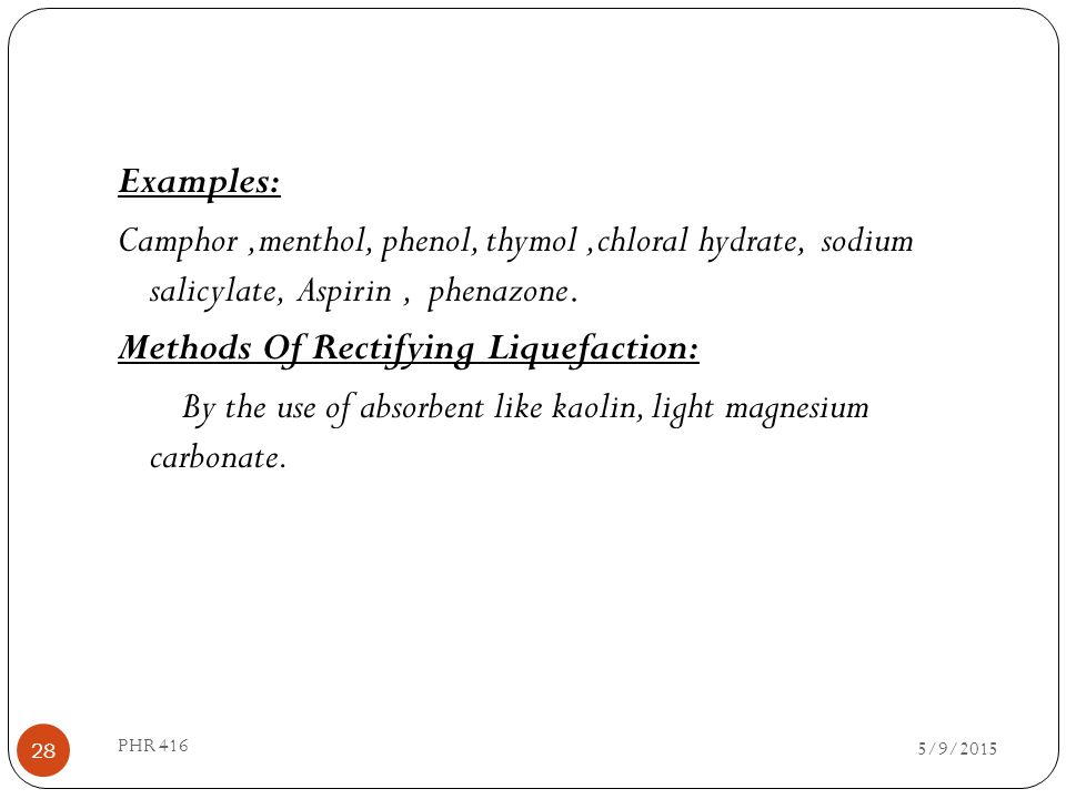 Examples: Camphor,menthol, phenol, thymol,chloral hydrate, sodium salicylate, Aspirin, phenazone. Methods Of Rectifying Liquefaction: By the use of ab