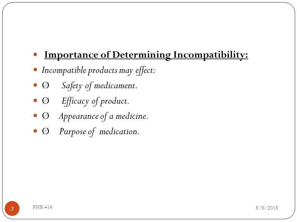 Importance of Determining Incompatibility: Incompatible products may effect: Ø Safety of medicament. Ø Efficacy of product. Ø Appearance of a medicine