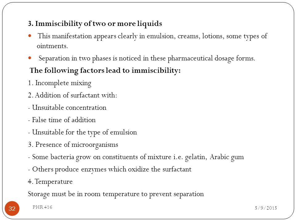 3. Immiscibility of two or more liquids This manifestation appears clearly in emulsion, creams, lotions, some types of ointments. Separation in two ph