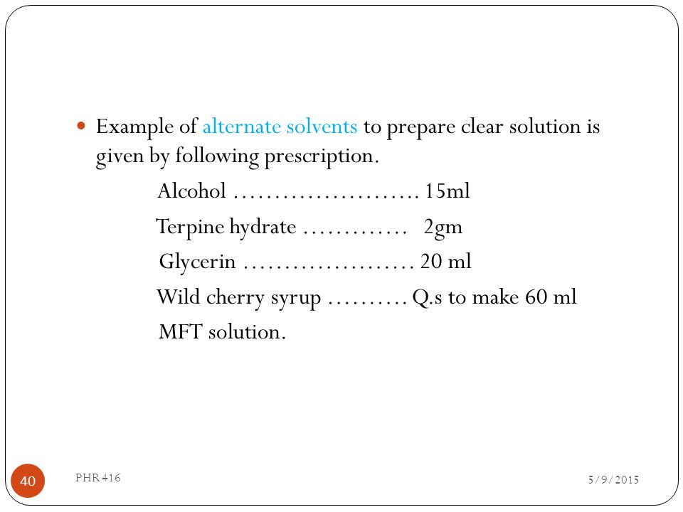 Example of alternate solvents to prepare clear solution is given by following prescription. Alcohol ………………….. 15ml Terpine hydrate …………. 2gm Glycerin