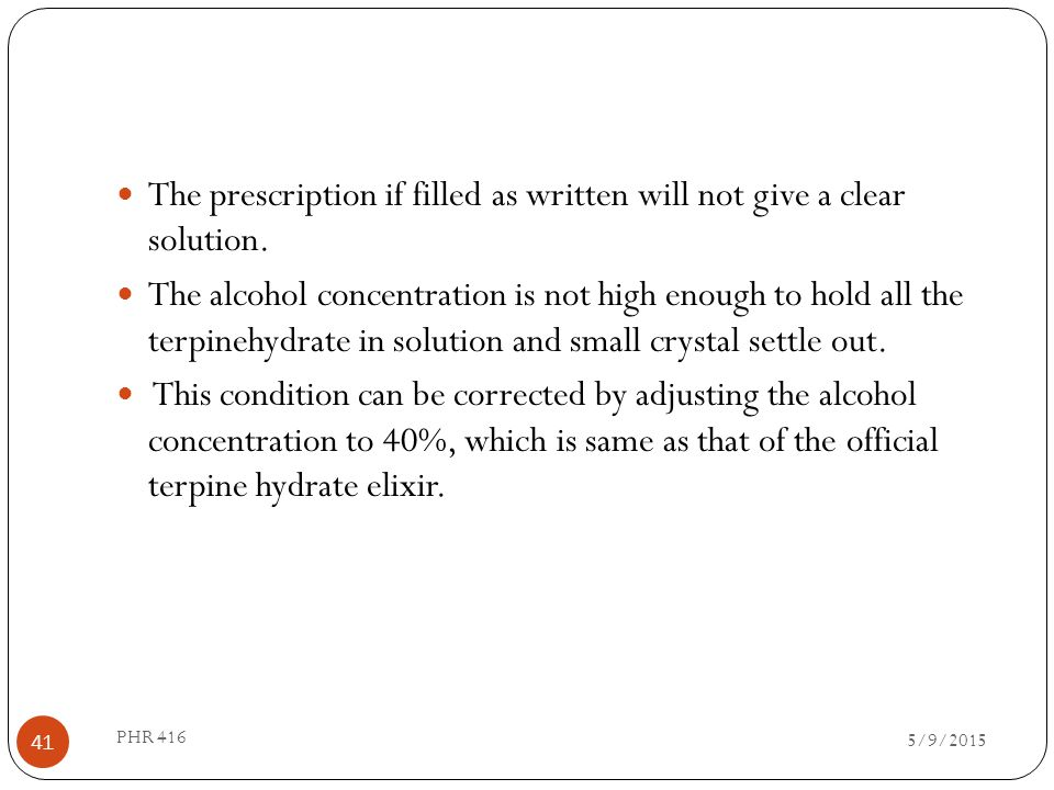 The prescription if filled as written will not give a clear solution. The alcohol concentration is not high enough to hold all the terpinehydrate in s