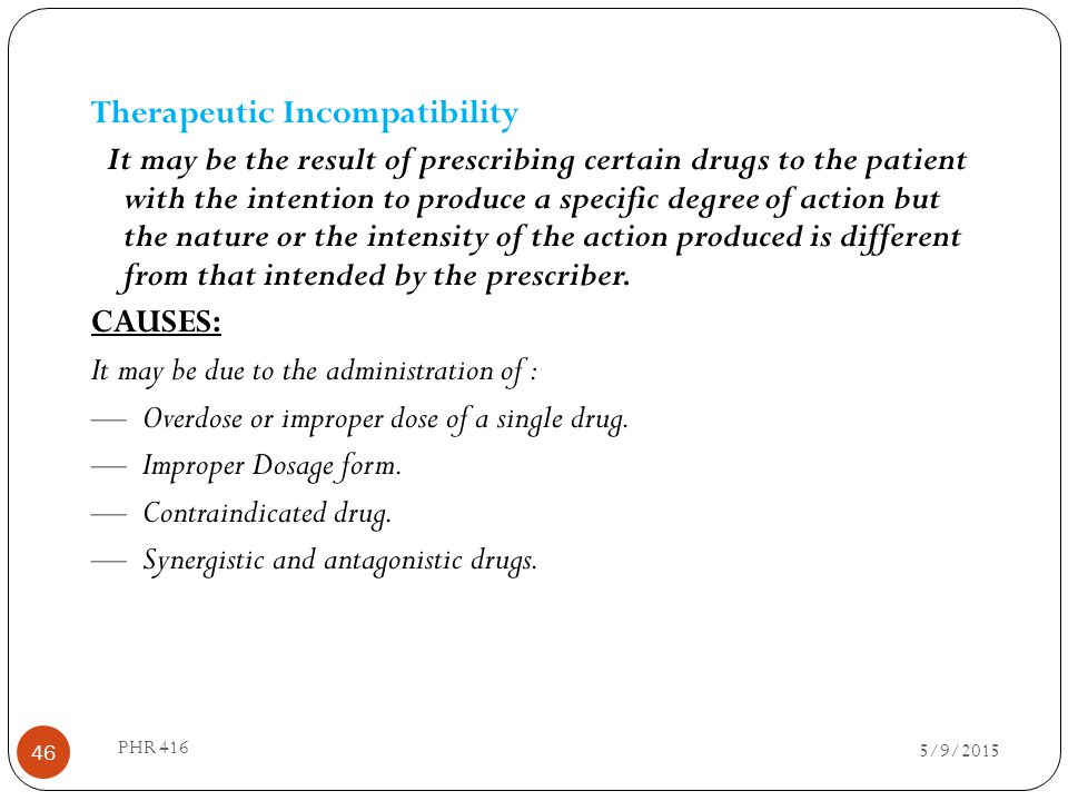 Therapeutic Incompatibility It may be the result of prescribing certain drugs to the patient with the intention to produce a specific degree of action