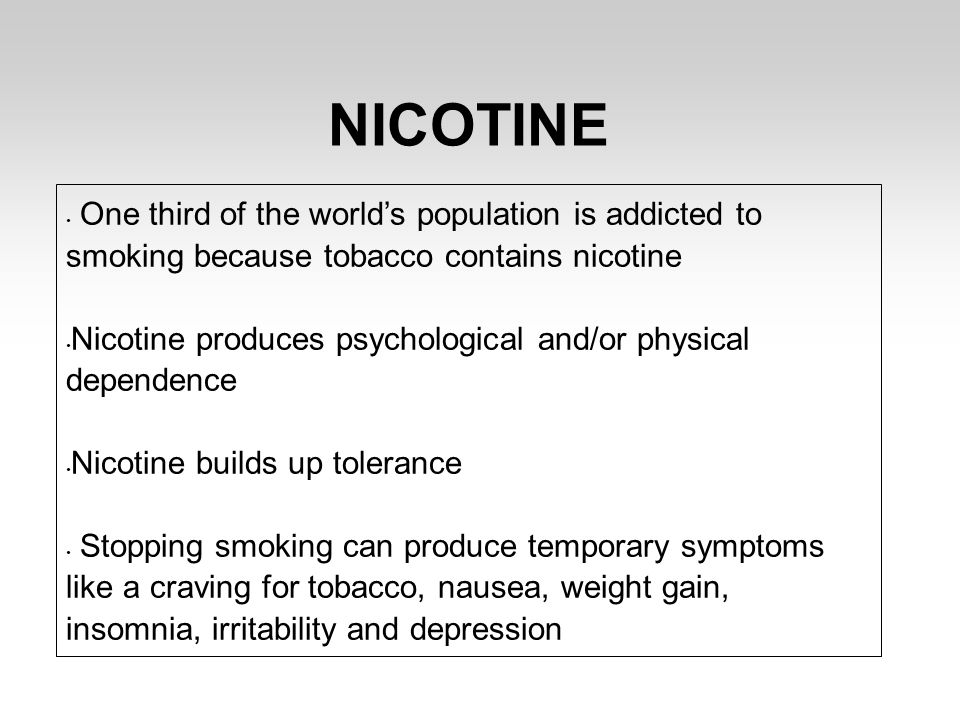 NICOTINE One third of the world's population is addicted to smoking because tobacco contains nicotine Nicotine produces psychological and/or physical dependence Nicotine builds up tolerance Stopping smoking can produce temporary symptoms like a craving for tobacco, nausea, weight gain, insomnia, irritability and depression
