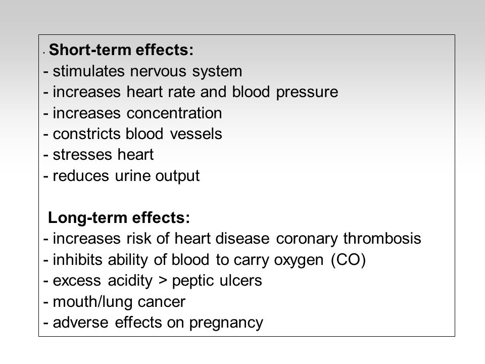 Short-term effects: - stimulates nervous system - increases heart rate and blood pressure - increases concentration - constricts blood vessels - stresses heart - reduces urine output Long-term effects: - increases risk of heart disease coronary thrombosis - inhibits ability of blood to carry oxygen (CO) - excess acidity > peptic ulcers - mouth/lung cancer - adverse effects on pregnancy