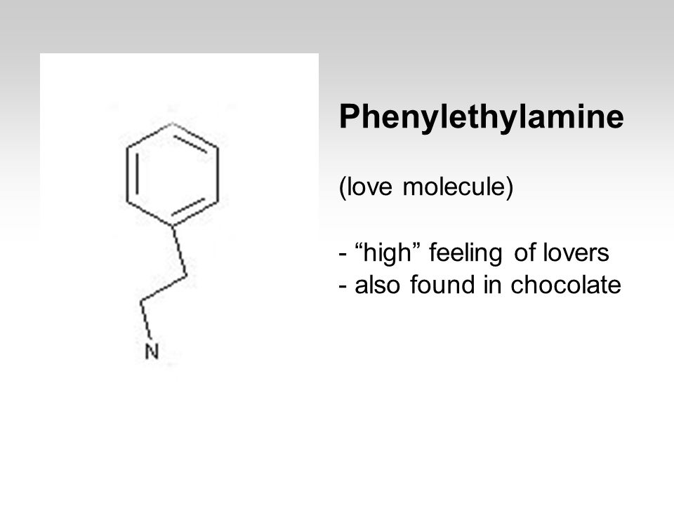 Phenylethylamine (love molecule) - high feeling of lovers - also found in chocolate