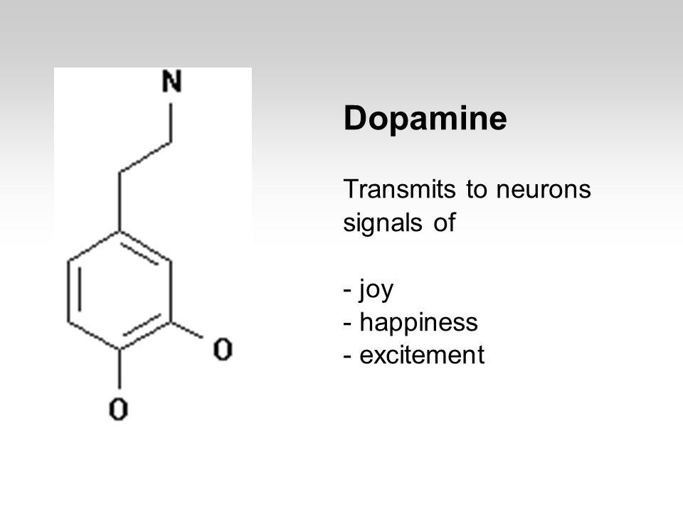 Dopamine Transmits to neurons signals of - joy - happiness - excitement
