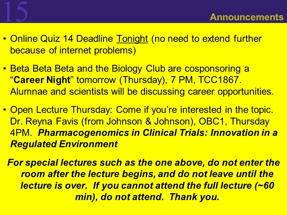 15 Announcements Online Quiz 14 Deadline Tonight (no need to extend further because of internet problems) Beta Beta Beta and the Biology Club are cosponsoring a Career Night tomorrow (Thursday), 7 PM, TCC1867.