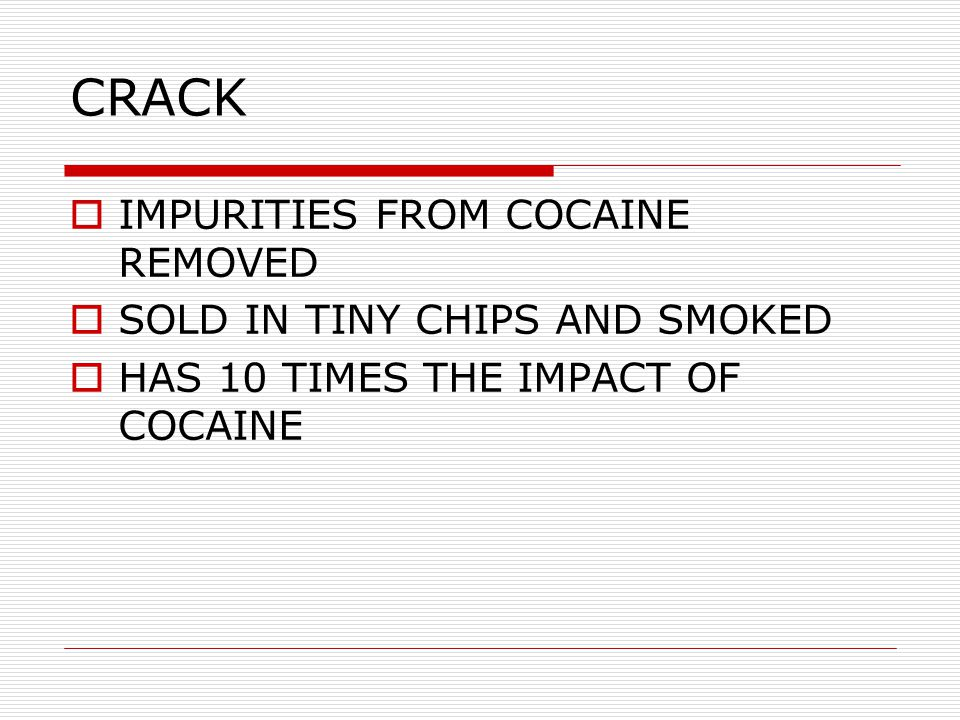 CRACK  IMPURITIES FROM COCAINE REMOVED  SOLD IN TINY CHIPS AND SMOKED  HAS 10 TIMES THE IMPACT OF COCAINE