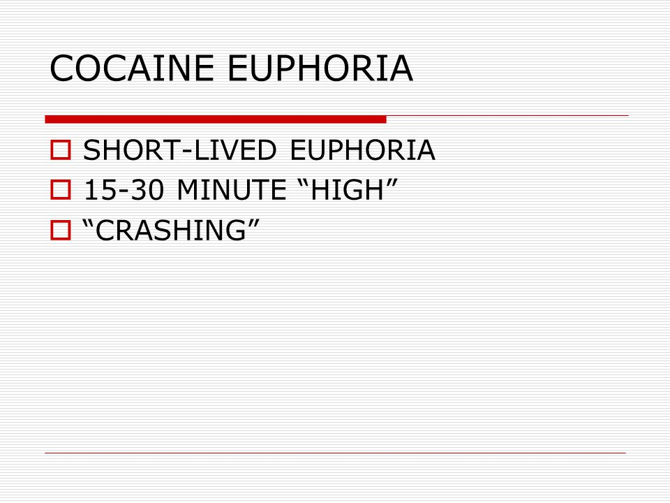 "COCAINE EUPHORIA  SHORT-LIVED EUPHORIA  15-30 MINUTE ""HIGH""  ""CRASHING"""