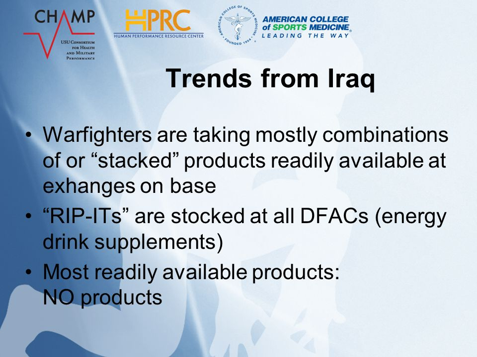 Trends from Iraq Warfighters are taking mostly combinations of or stacked products readily available at exhanges on base RIP-ITs are stocked at all DFACs (energy drink supplements) Most readily available products: NO products