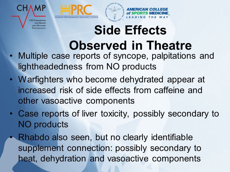 Side Effects Observed in Theatre Multiple case reports of syncope, palpitations and lightheadedness from NO products Warfighters who become dehydrated appear at increased risk of side effects from caffeine and other vasoactive components Case reports of liver toxicity, possibly secondary to NO products Rhabdo also seen, but no clearly identifiable supplement connection: possibly secondary to heat, dehydration and vasoactive components