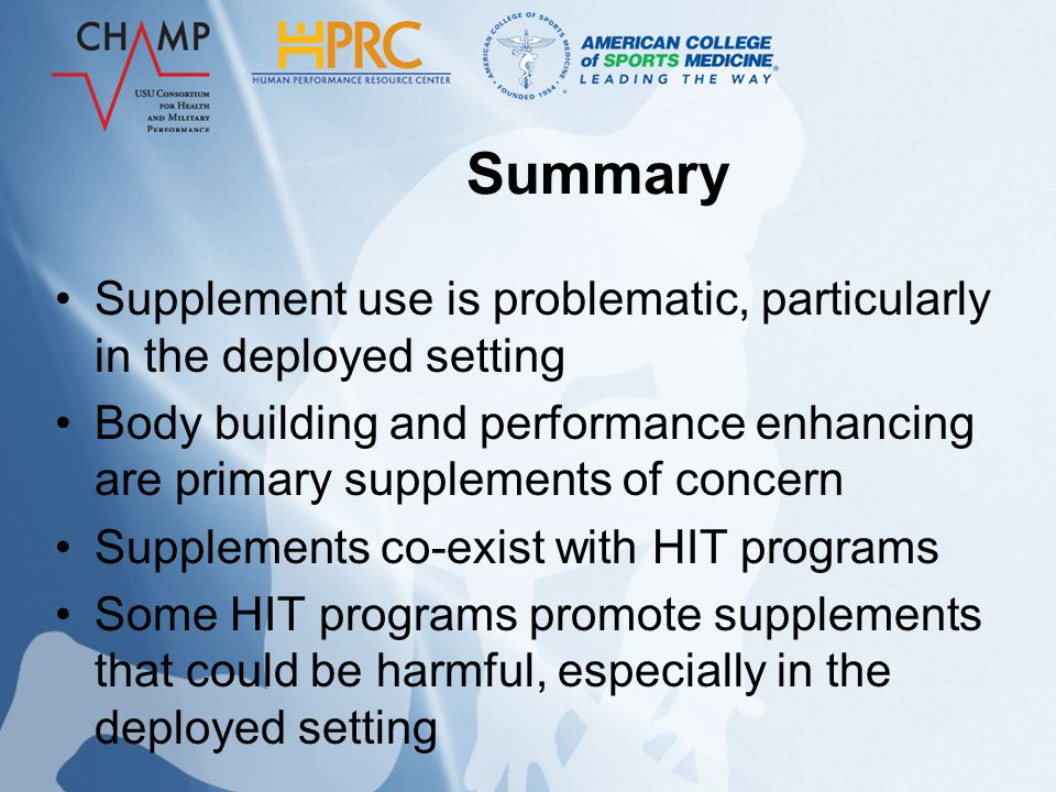 Summary Supplement use is problematic, particularly in the deployed setting Body building and performance enhancing are primary supplements of concern Supplements co-exist with HIT programs Some HIT programs promote supplements that could be harmful, especially in the deployed setting