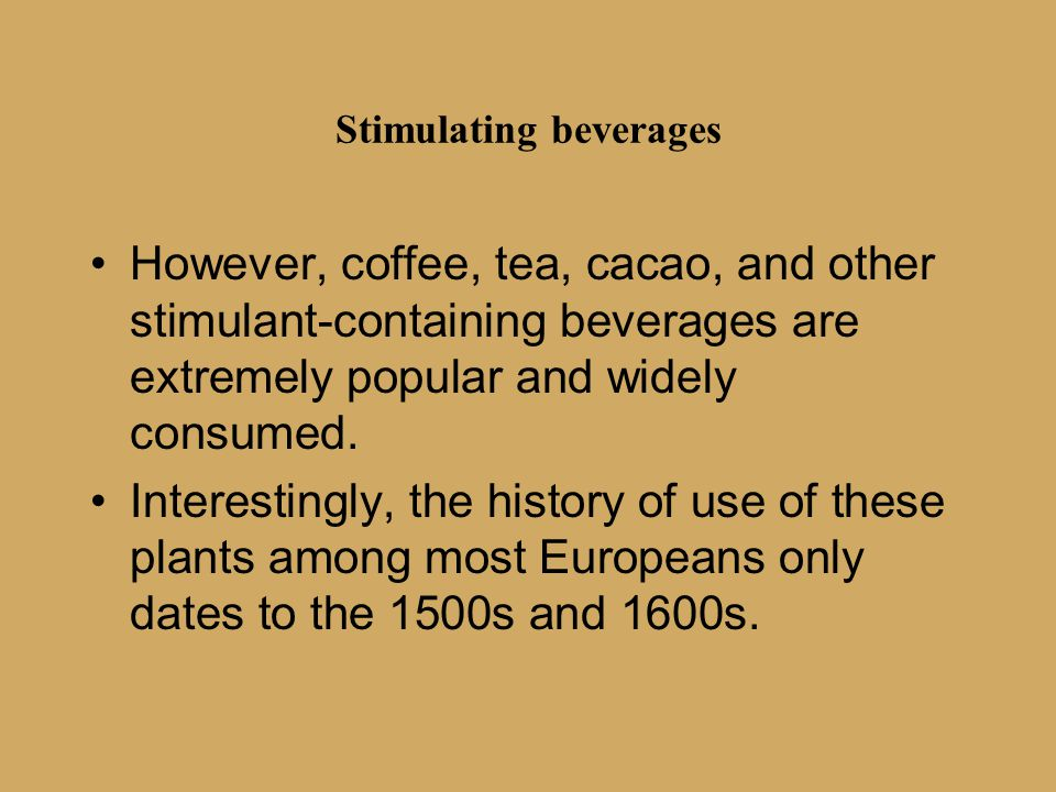 Stimulating beverages However, coffee, tea, cacao, and other stimulant-containing beverages are extremely popular and widely consumed. Interestingly,