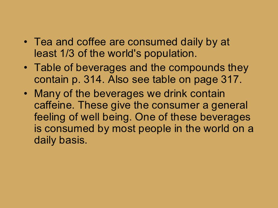 Tea and coffee are consumed daily by at least 1/3 of the world's population. Table of beverages and the compounds they contain p. 314. Also see table