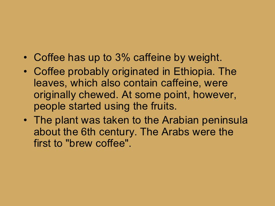 Coffee has up to 3% caffeine by weight.Coffee probably originated in Ethiopia.