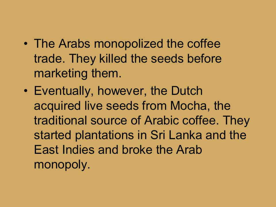 The Arabs monopolized the coffee trade. They killed the seeds before marketing them.