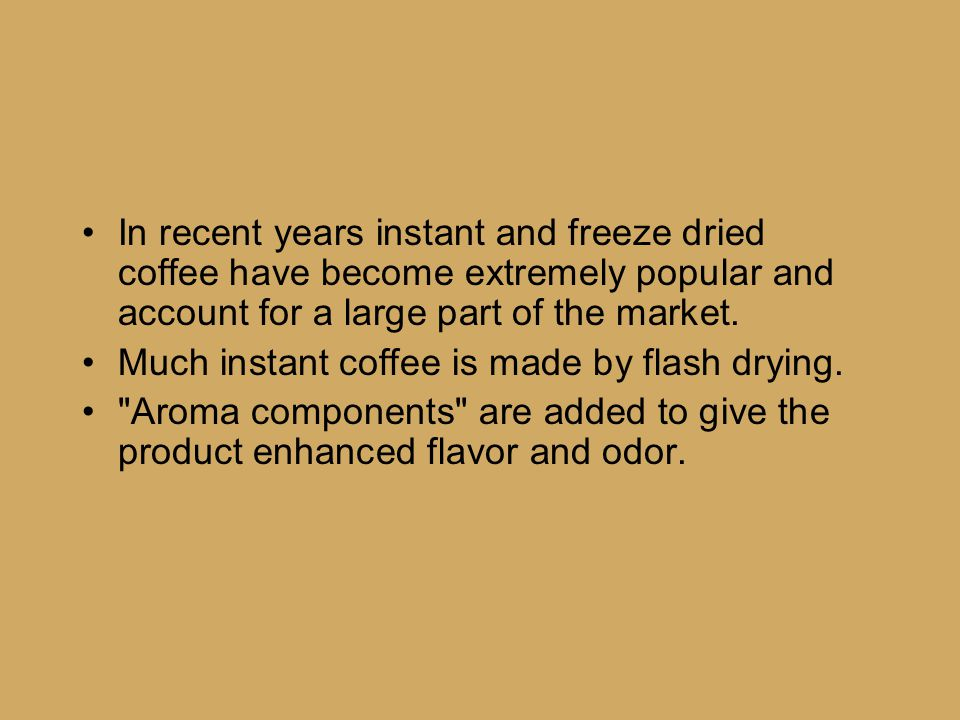 In recent years instant and freeze dried coffee have become extremely popular and account for a large part of the market. Much instant coffee is made