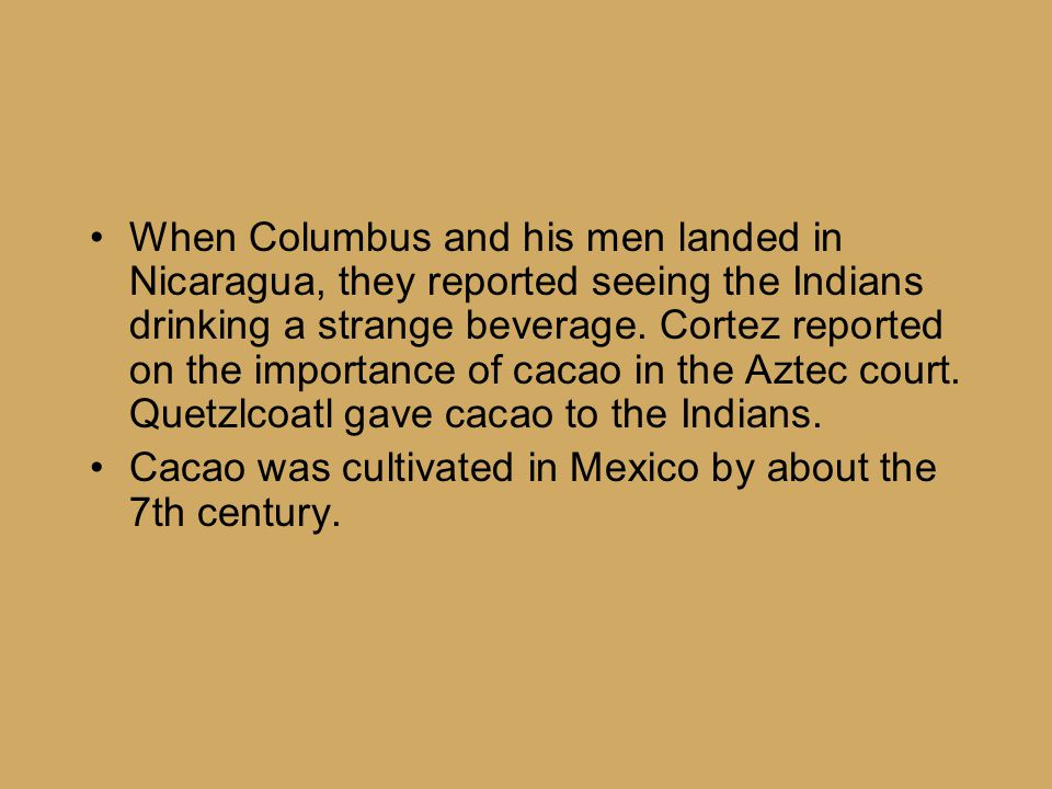 When Columbus and his men landed in Nicaragua, they reported seeing the Indians drinking a strange beverage. Cortez reported on the importance of caca