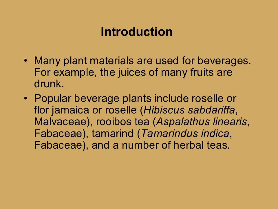 Introduction Many plant materials are used for beverages. For example, the juices of many fruits are drunk. Popular beverage plants include roselle or