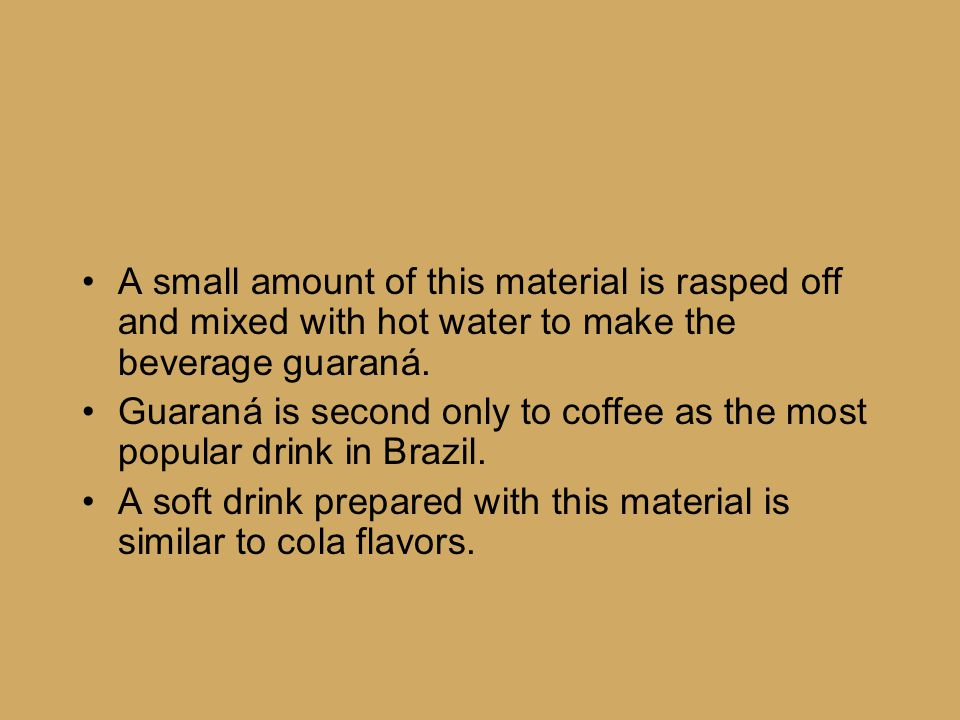 A small amount of this material is rasped off and mixed with hot water to make the beverage guaraná. Guaraná is second only to coffee as the most popu