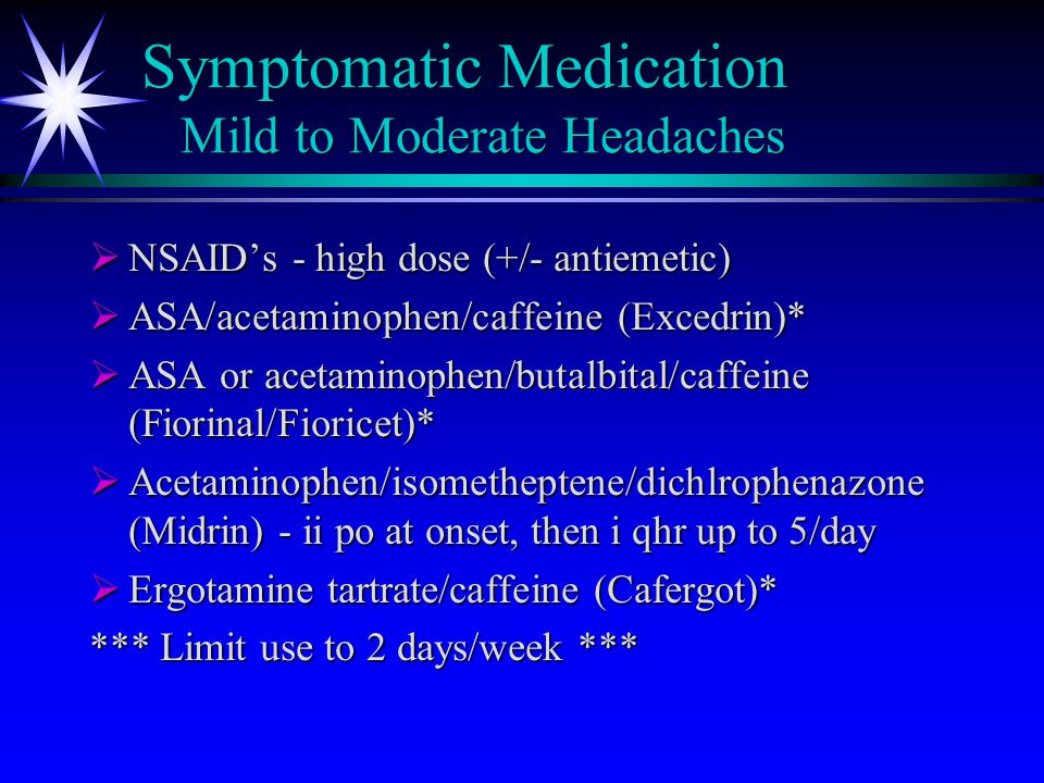Symptomatic Medication Mild to Moderate Headaches  NSAID's - high dose (+/- antiemetic)  ASA/acetaminophen/caffeine (Excedrin)*  ASA or acetaminoph