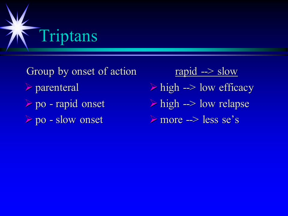 Triptans Group by onset of action  parenteral  po - rapid onset  po - slow onset rapid --> slow  high --> low efficacy  high --> low relapse  more --> less se's