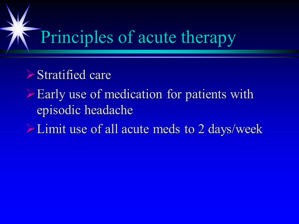 Principles of acute therapy  Stratified care  Early use of medication for patients with episodic headache  Limit use of all acute meds to 2 days/week