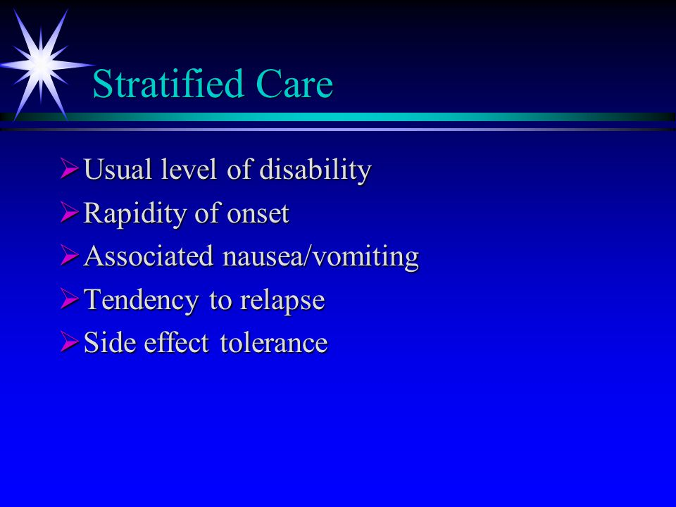 Stratified Care  Usual level of disability  Rapidity of onset  Associated nausea/vomiting  Tendency to relapse  Side effect tolerance