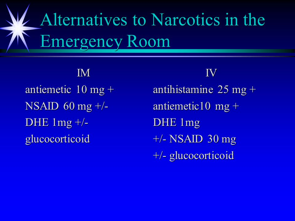 Alternatives to Narcotics in the Emergency Room IM antiemetic 10 mg + NSAID 60 mg +/- DHE 1mg +/- glucocorticoid IV antihistamine 25 mg + antiemetic10 mg + DHE 1mg +/- NSAID 30 mg +/- glucocorticoid