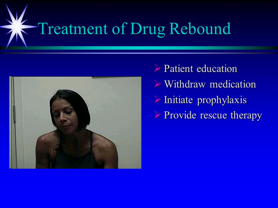 Treatment of Drug Rebound  Patient education  Withdraw medication  Initiate prophylaxis  Provide rescue therapy