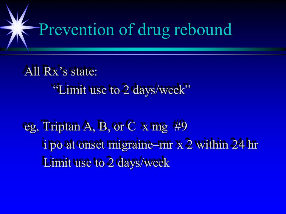 Prevention of drug rebound All Rx's state: Limit use to 2 days/week eg, Triptan A, B, or C x mg #9 i po at onset migraine–mr x 2 within 24 hr i po at onset migraine–mr x 2 within 24 hr Limit use to 2 days/week Limit use to 2 days/week All Rx's state: Limit use to 2 days/week eg, Triptan A, B, or C x mg #9 i po at onset migraine–mr x 2 within 24 hr i po at onset migraine–mr x 2 within 24 hr Limit use to 2 days/week Limit use to 2 days/week