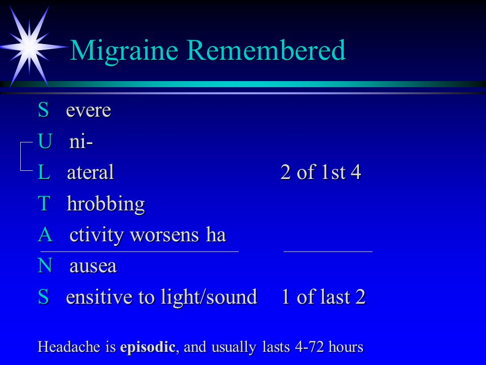 Migraine Remembered S evere U ni- L ateral2 of 1st 4 T hrobbing A ctivity worsens ha N ausea S ensitive to light/sound1 of last 2 Headache is episodic