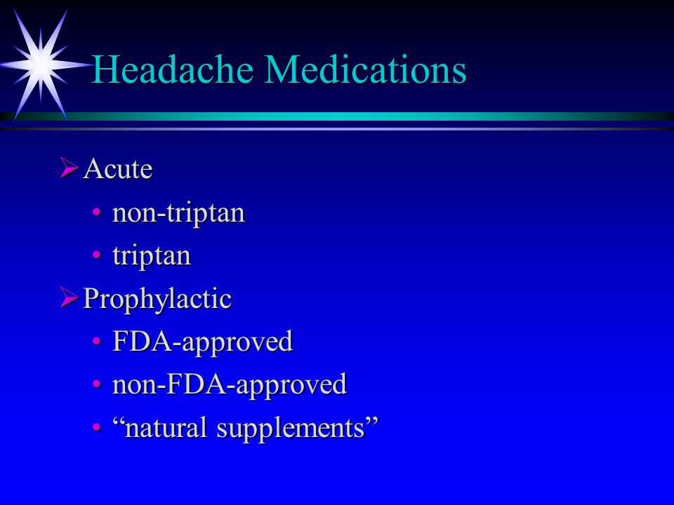 "Headache Medications  Acute non-triptannon-triptan triptantriptan  Prophylactic FDA-approvedFDA-approved non-FDA-approvednon-FDA-approved ""natural s"