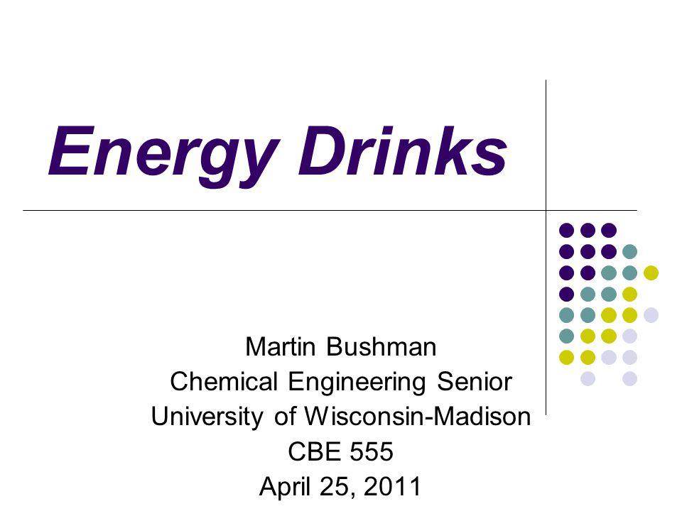 Energy Drinks Martin Bushman Chemical Engineering Senior University of Wisconsin-Madison CBE 555 April 25, 2011