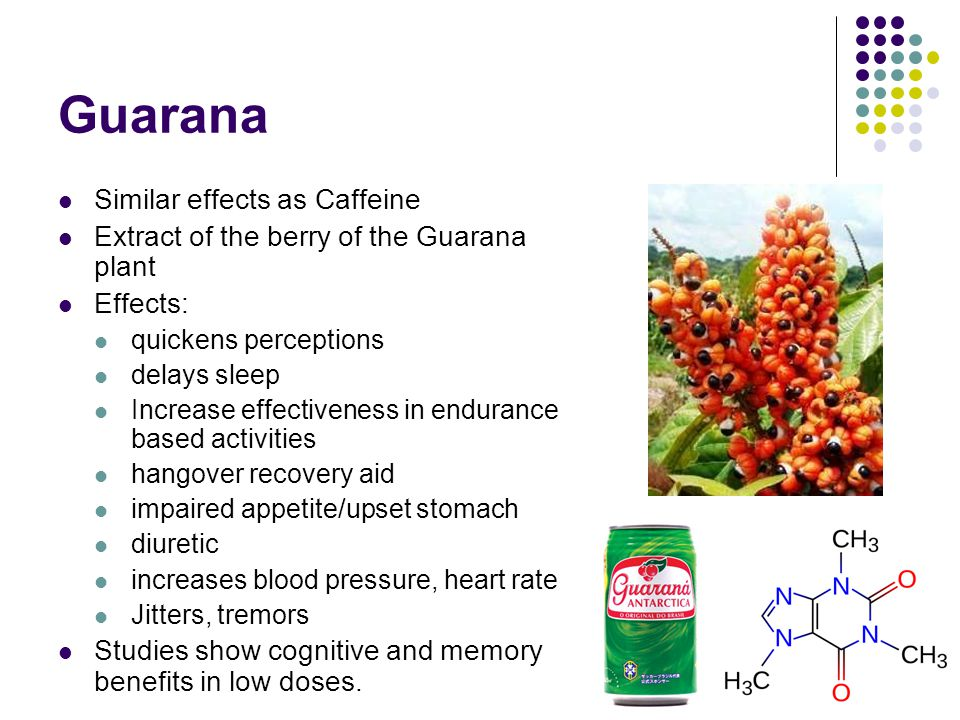 Guarana Similar effects as Caffeine Extract of the berry of the Guarana plant Effects: quickens perceptions delays sleep Increase effectiveness in end