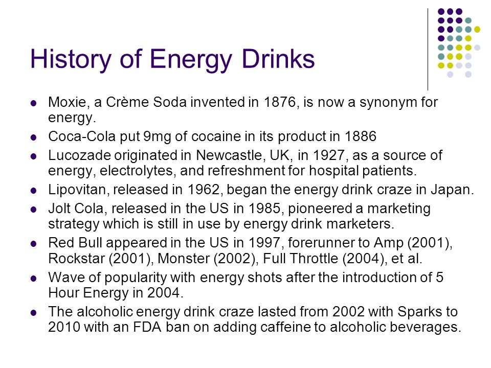 History of Energy Drinks Moxie, a Crème Soda invented in 1876, is now a synonym for energy. Coca-Cola put 9mg of cocaine in its product in 1886 Lucoza