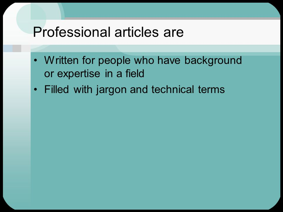 Professional articles are Written for people who have background or expertise in a field Filled with jargon and technical terms