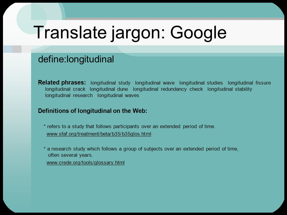 Translate jargon: Google define:longitudinal Related phrases: longitudinal study longitudinal wave longitudinal studies longitudinal fissure longitudinal crack longitudinal dune longitudinal redundancy check longitudinal stability longitudinal research longitudinal waves Definitions of longitudinal on the Web: * refers to a study that follows participants over an extended period of time.