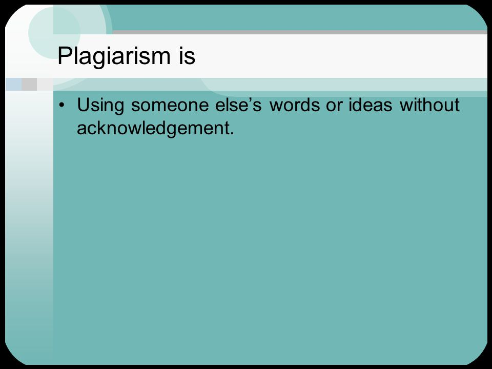 Plagiarism is Using someone else's words or ideas without acknowledgement.
