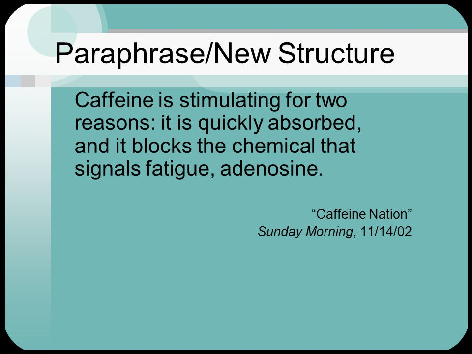 Paraphrase/New Structure Caffeine is stimulating for two reasons: it is quickly absorbed, and it blocks the chemical that signals fatigue, adenosine.