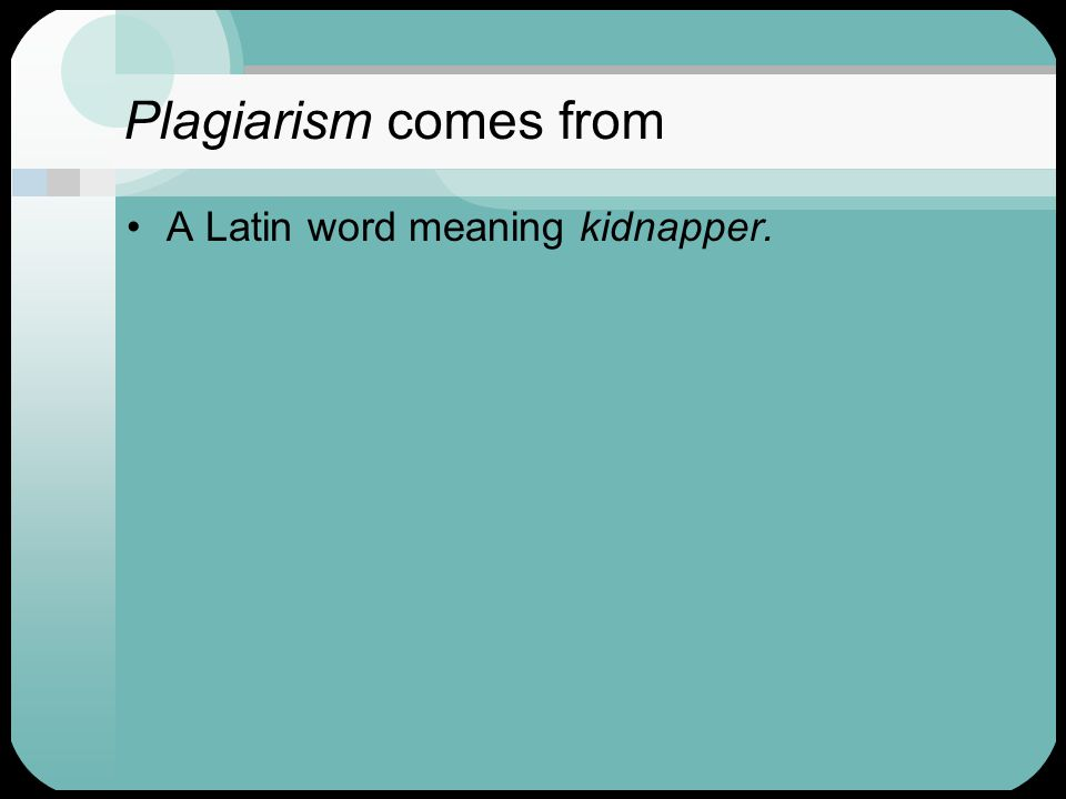 Plagiarism comes from A Latin word meaning kidnapper.
