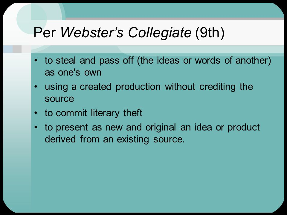 Per Webster's Collegiate (9th) to steal and pass off (the ideas or words of another) as one s own using a created production without crediting the source to commit literary theft to present as new and original an idea or product derived from an existing source.