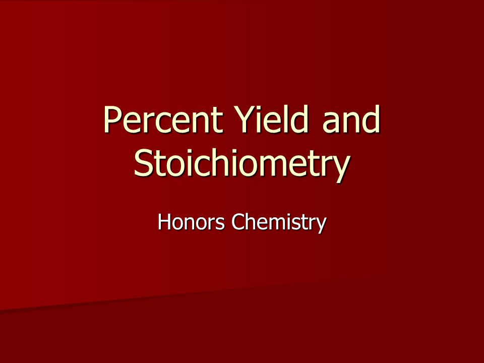 Percent Yield and Stoichiometry Honors Chemistry