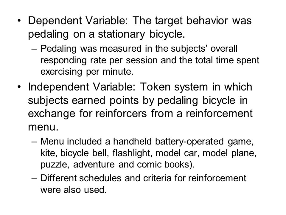 Dependent Variable: The target behavior was pedaling on a stationary bicycle. –Pedaling was measured in the subjects' overall responding rate per sess