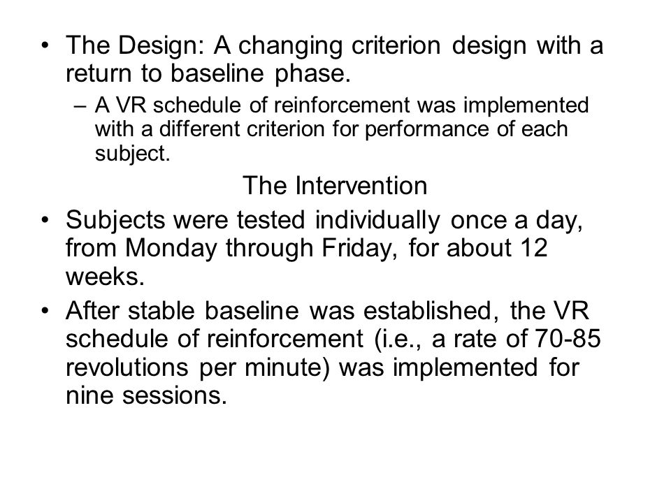 The Design: A changing criterion design with a return to baseline phase. –A VR schedule of reinforcement was implemented with a different criterion fo