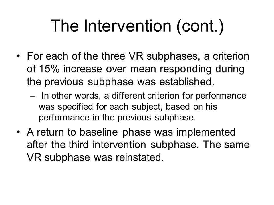 The Intervention (cont.) For each of the three VR subphases, a criterion of 15% increase over mean responding during the previous subphase was establi