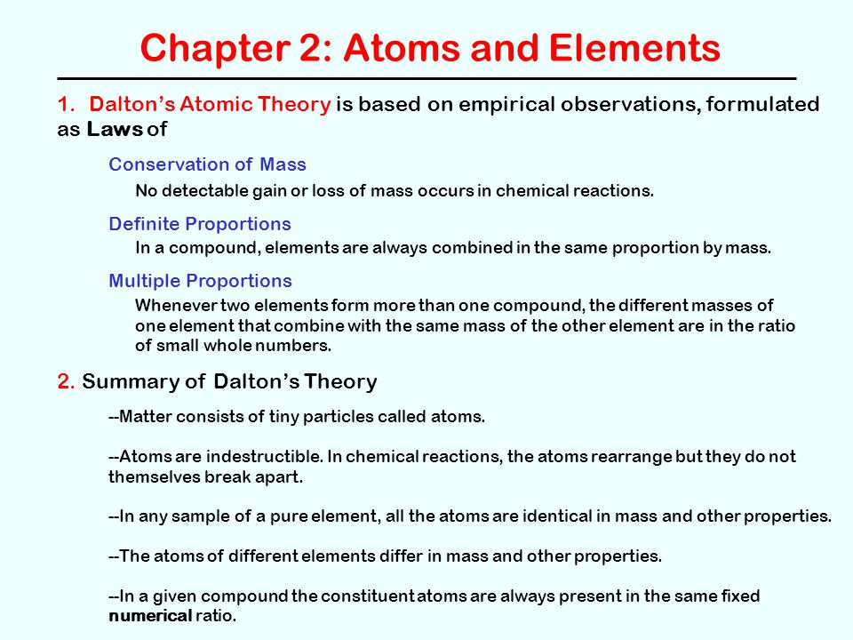Chapter 2: Atoms and Elements 1.Dalton's Atomic Theory is based on empirical observations, formulated as Laws of Conservation of Mass Definite Proportions Multiple Proportions No detectable gain or loss of mass occurs in chemical reactions.