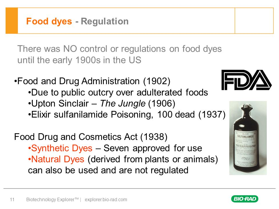 Biotechnology Explorer™ | explorer.bio-rad.com 11 Food dyes - Regulation There was NO control or regulations on food dyes until the early 1900s in the US Food and Drug Administration (1902) Due to public outcry over adulterated foods Upton Sinclair – The Jungle (1906) Elixir sulfanilamide Poisoning, 100 dead (1937) Food Drug and Cosmetics Act (1938) Synthetic Dyes – Seven approved for use Natural Dyes (derived from plants or animals) can also be used and are not regulated