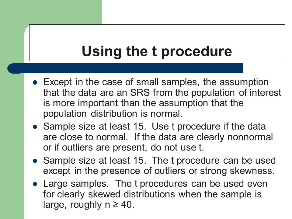 Using the t procedure Except in the case of small samples, the assumption that the data are an SRS from the population of interest is more important than the assumption that the population distribution is normal.